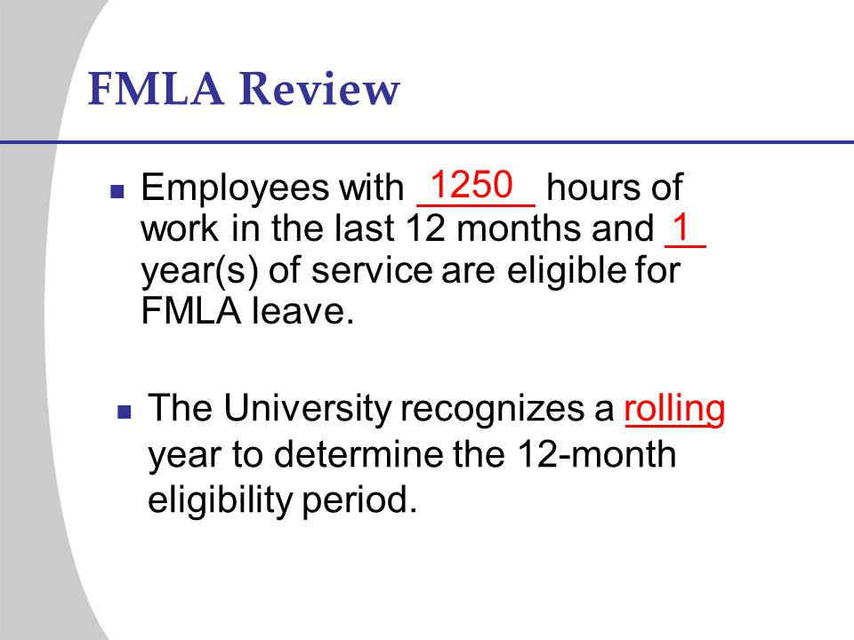 FMLA Review Employees with hours of work in the last 12 months and year(s) of service are eligible for FMLA leave. 1250 1 rolling The University recog