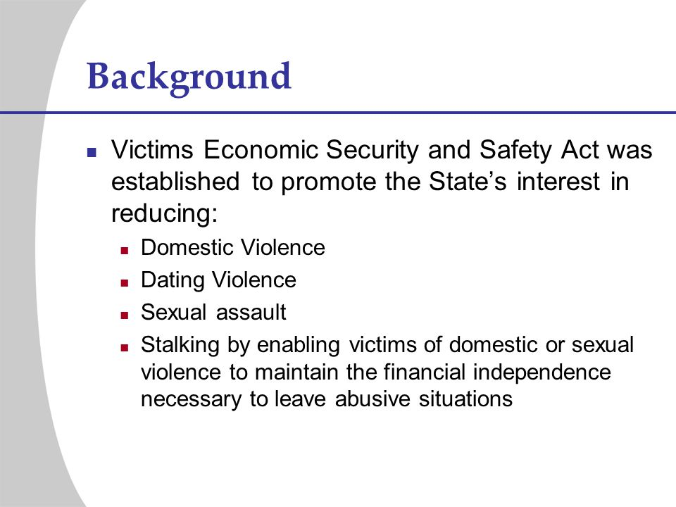 Background Victims Economic Security and Safety Act was established to promote the States interest in reducing: Domestic Violence Dating Violence Sexu