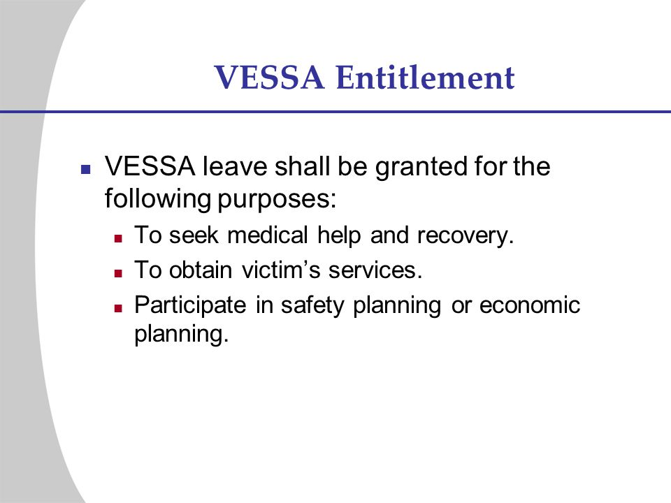 VESSA Entitlement VESSA leave shall be granted for the following purposes: To seek medical help and recovery. To obtain victims services. Participate