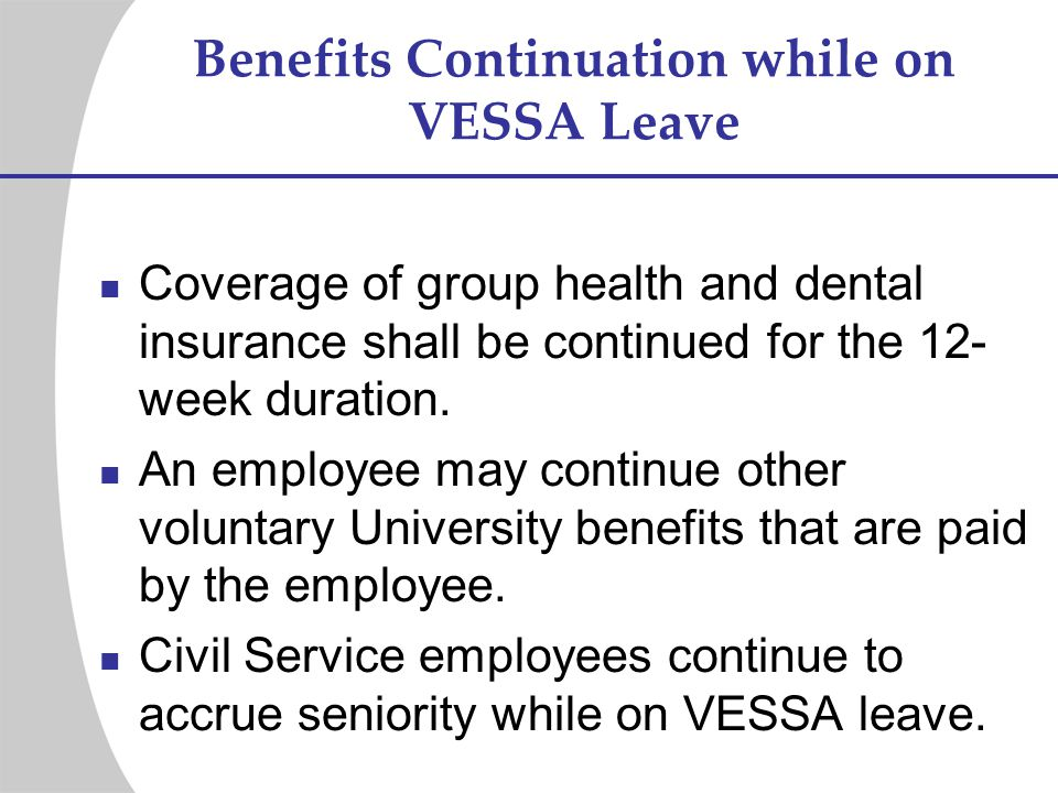 Benefits Continuation while on VESSA Leave Coverage of group health and dental insurance shall be continued for the 12- week duration. An employee may