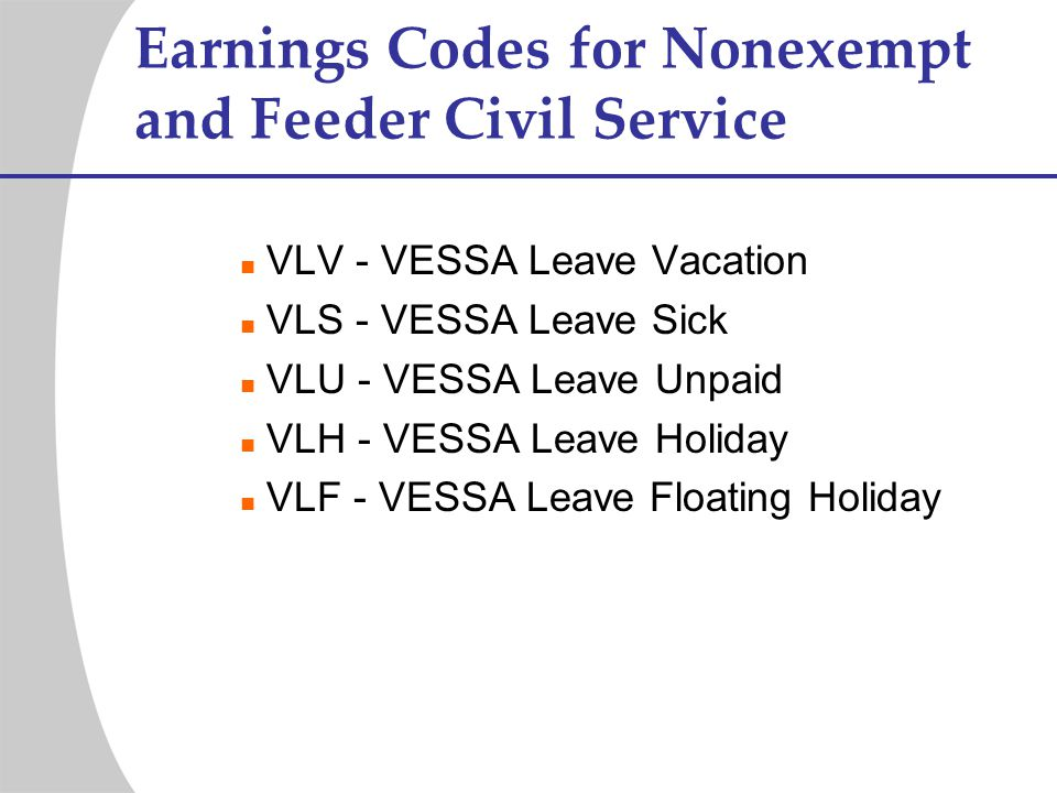 Earnings Codes for Nonexempt and Feeder Civil Service VLV - VESSA Leave Vacation VLS - VESSA Leave Sick VLU - VESSA Leave Unpaid VLH - VESSA Leave Hol