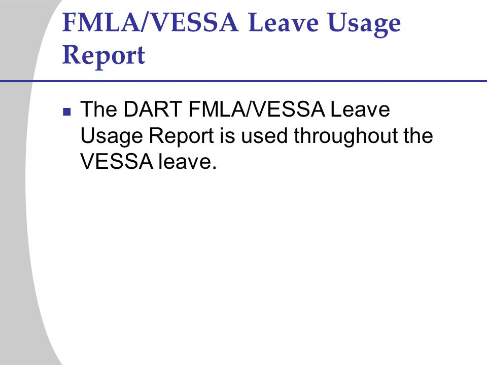 FMLA/VESSA Leave Usage Report The DART FMLA/VESSA Leave Usage Report is used throughout the VESSA leave.