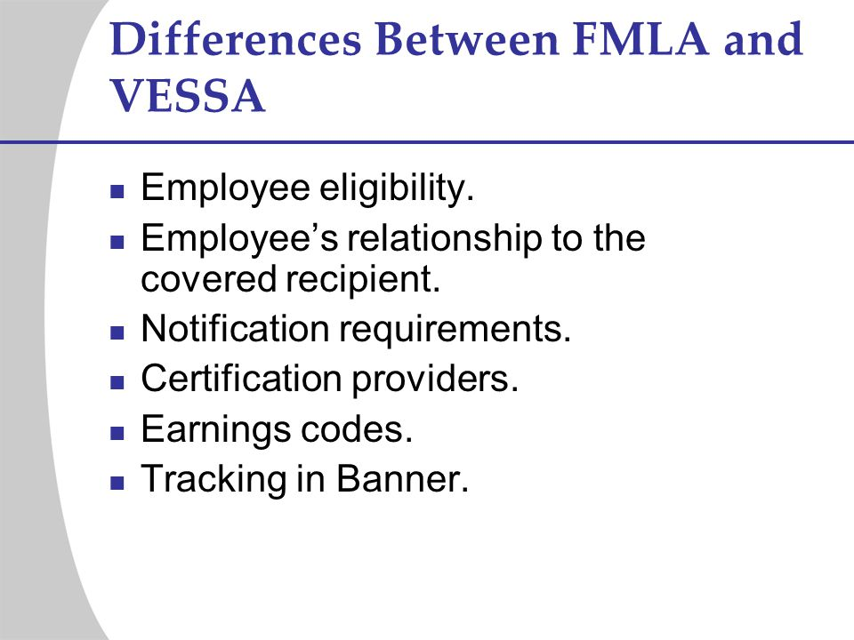 Differences Between FMLA and VESSA Employee eligibility. Employees relationship to the covered recipient. Notification requirements. Certification pro
