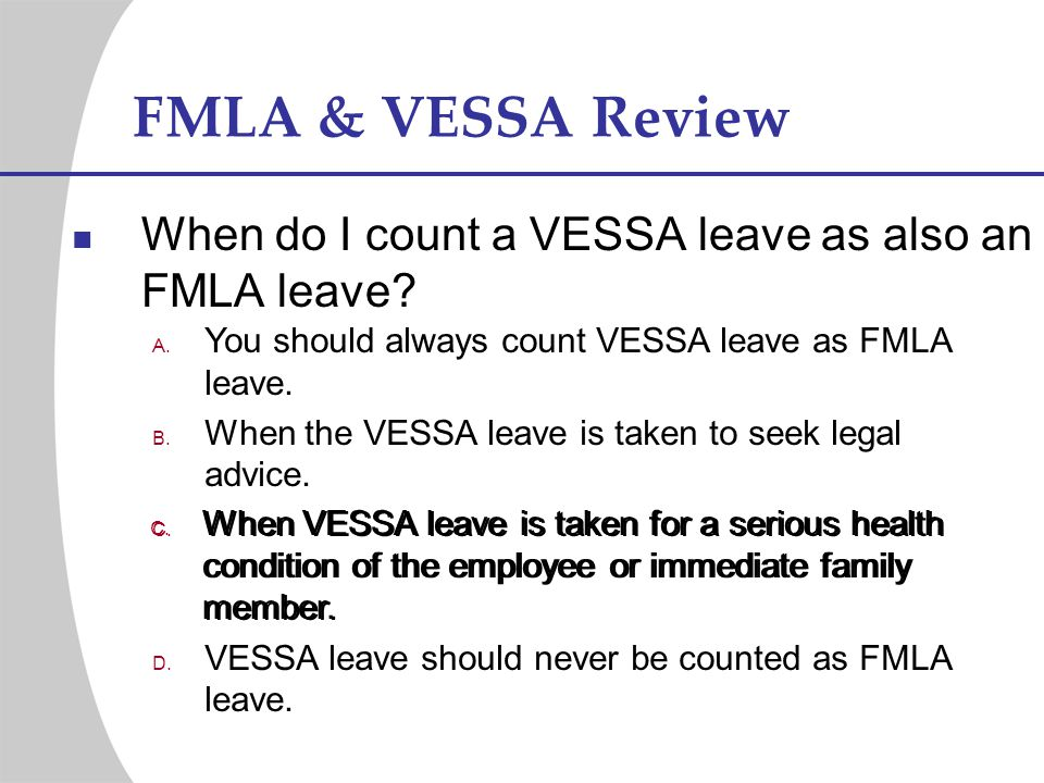 FMLA & VESSA Review When do I count a VESSA leave as also an FMLA leave? You should always count VESSA leave as FMLA leave. When the VESSA leave is ta