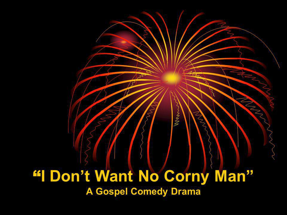 I Dont Want No Corny Man A Gospel Comedy Drama