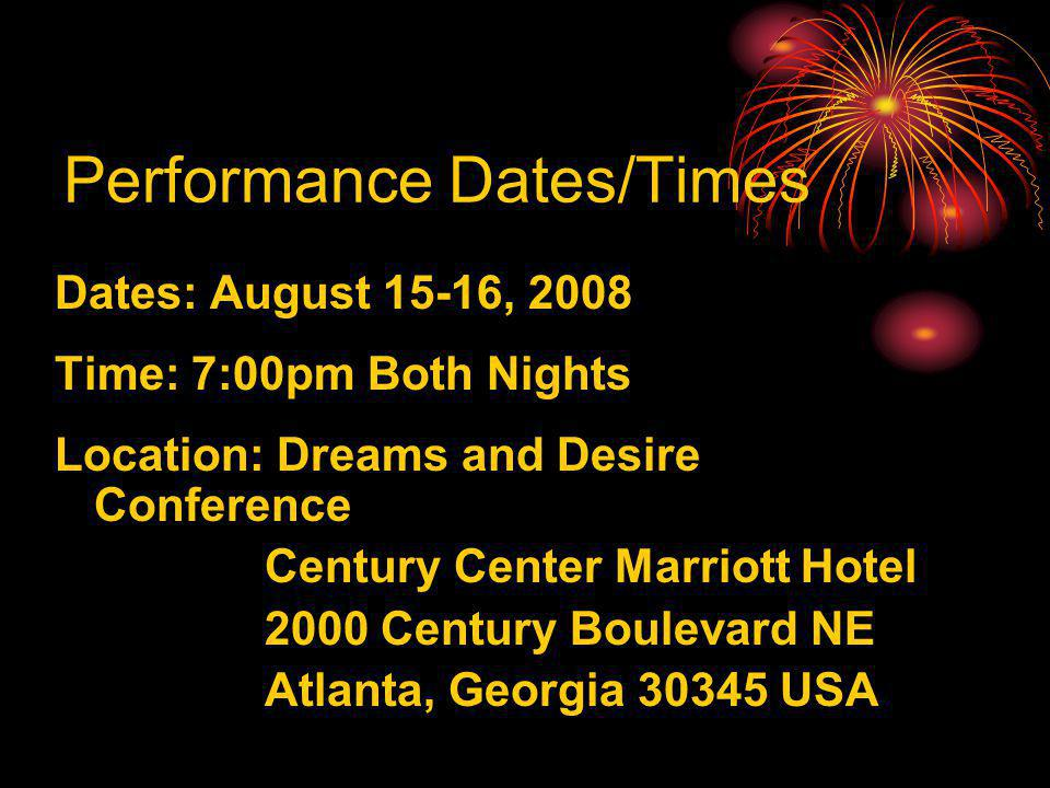 Performance Dates/Times Dates: August 15-16, 2008 Time: 7:00pm Both Nights Location: Dreams and Desire Conference Century Center Marriott Hotel 2000 Century Boulevard NE Atlanta, Georgia 30345 USA