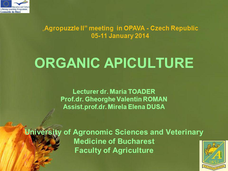 Page 1 ORGANIC APICULTURE Lecturer dr. Maria TOADER Prof.dr. Gheorghe Valentin ROMAN Assist.prof.dr. Mirela Elena DUSA University of Agronomic Science