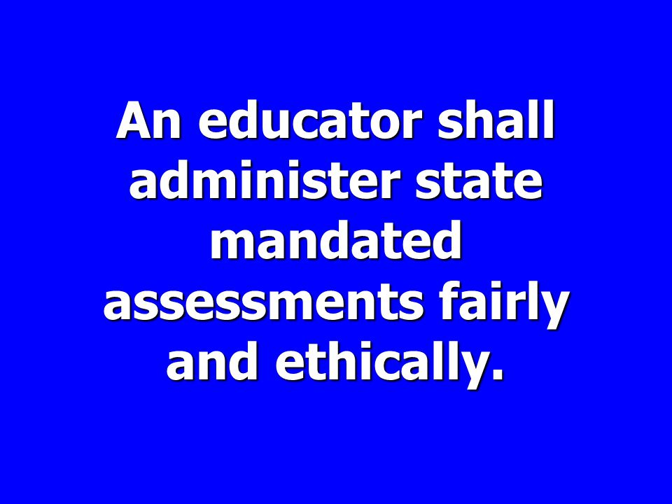 An educator shall administer state mandated assessments fairly and ethically.