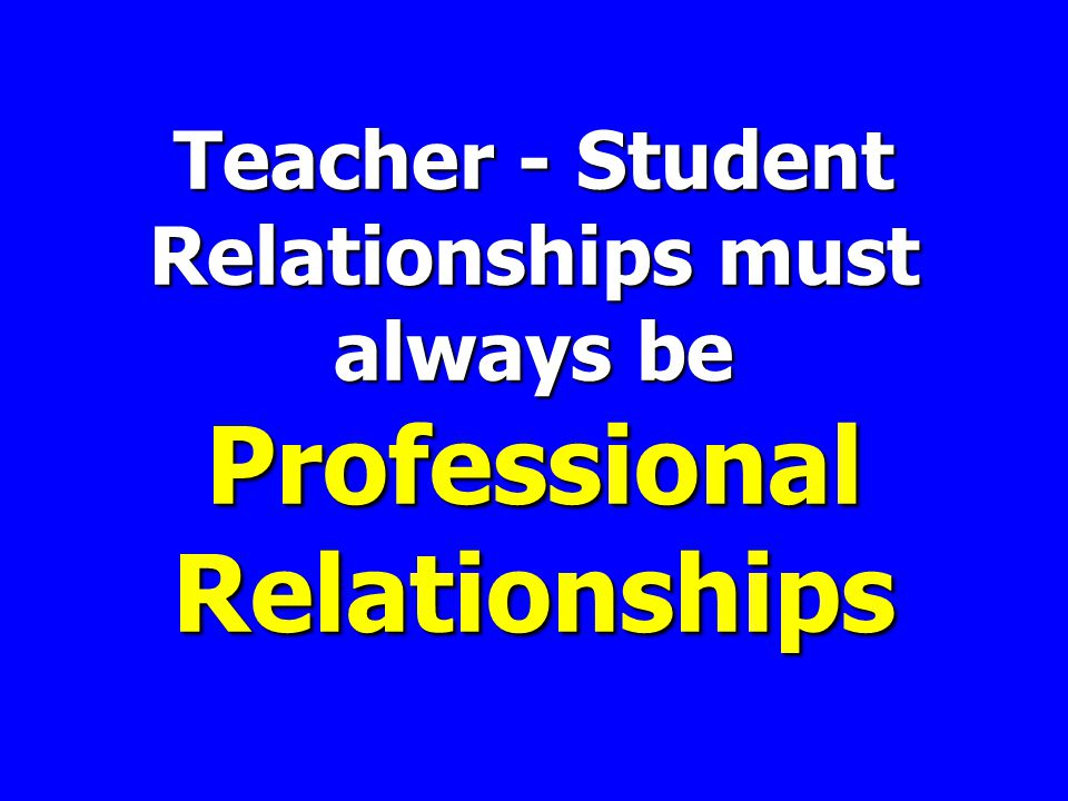 Teacher - Student Relationships must always be Professional Relationships