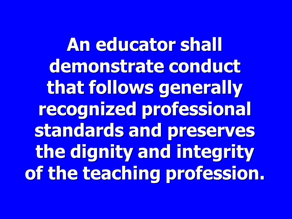 An educator shall demonstrate conduct that follows generally recognized professional standards and preserves the dignity and integrity of the teaching profession.