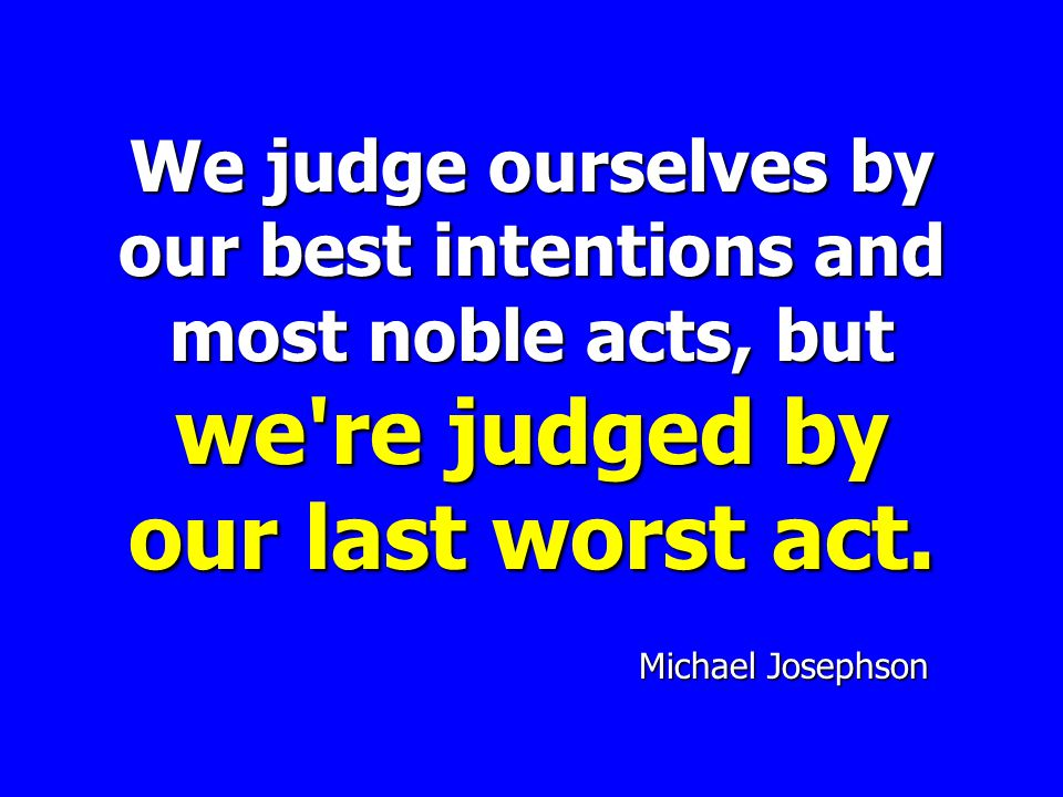 We judge ourselves by our best intentions and most noble acts, but we re judged by our last worst act.