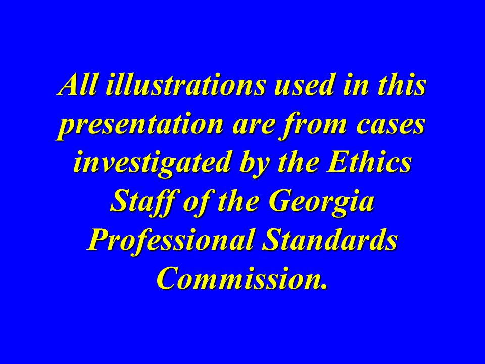 All illustrations used in this presentation are from cases investigated by the Ethics Staff of the Georgia Professional Standards Commission.