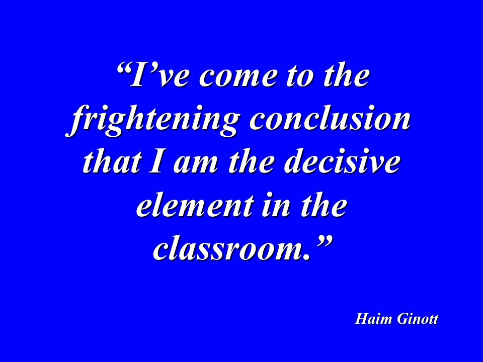 Ive come to the frightening conclusion that I am the decisive element in the classroom. Haim Ginott