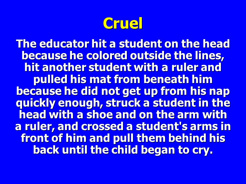 Cruel The educator hit a student on the head because he colored outside the lines, hit another student with a ruler and pulled his mat from beneath him because he did not get up from his nap quickly enough, struck a student in the head with a shoe and on the arm with a ruler, and crossed a student s arms in front of him and pull them behind his back until the child began to cry.