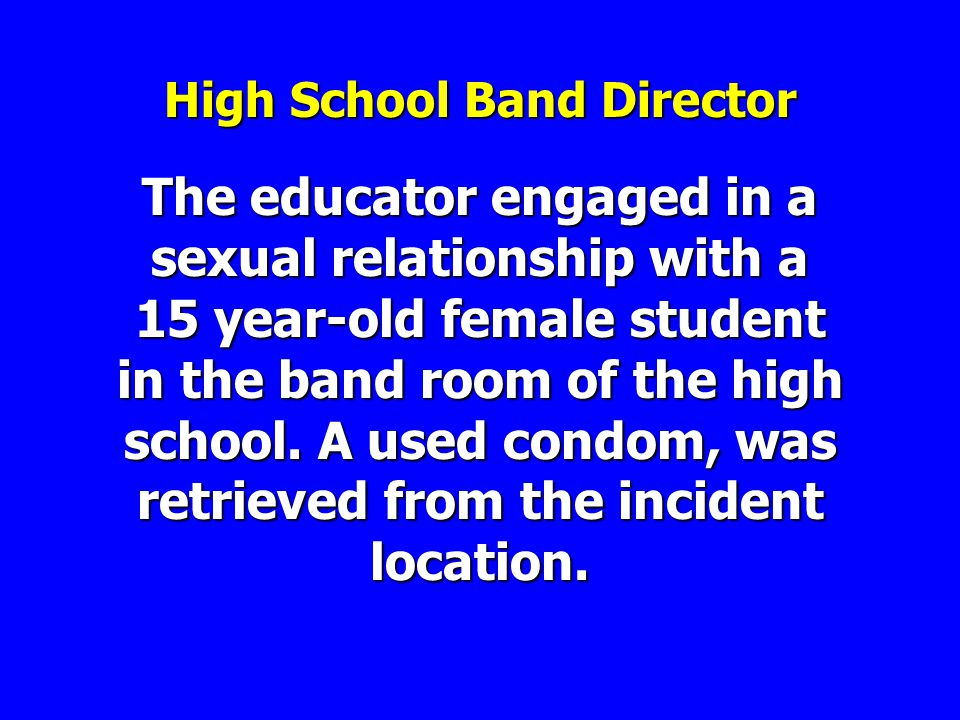 High School Band Director The educator engaged in a sexual relationship with a 15 year-old female student in the band room of the high school.