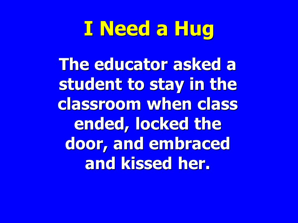 I Need a Hug The educator asked a student to stay in the classroom when class ended, locked the door, and embraced and kissed her.