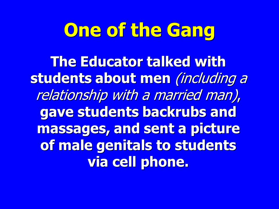 One of the Gang The Educator talked with students about men (including a relationship with a married man), gave students backrubs and massages, and sent a picture of male genitals to students via cell phone.