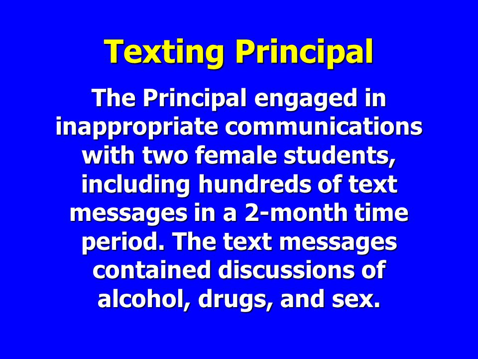 Texting Principal The Principal engaged in inappropriate communications with two female students, including hundreds of text messages in a 2-month time period.