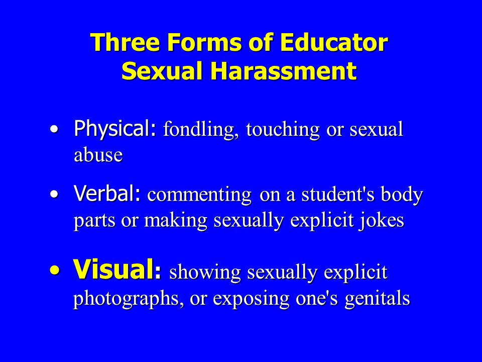 Three Forms of Educator Sexual Harassment Physical: fondling, touching or sexual abusePhysical: fondling, touching or sexual abuse Verbal: commenting on a student s body parts or making sexually explicit jokesVerbal: commenting on a student s body parts or making sexually explicit jokes Visual : showing sexually explicit photographs, or exposing one s genitalsVisual : showing sexually explicit photographs, or exposing one s genitals