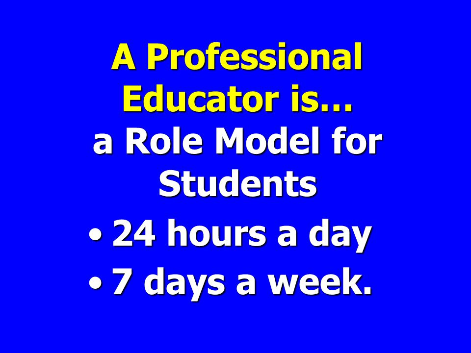A Professional Educator is… a Role Model for Students 24 hours a day24 hours a day 7 days a week.7 days a week.