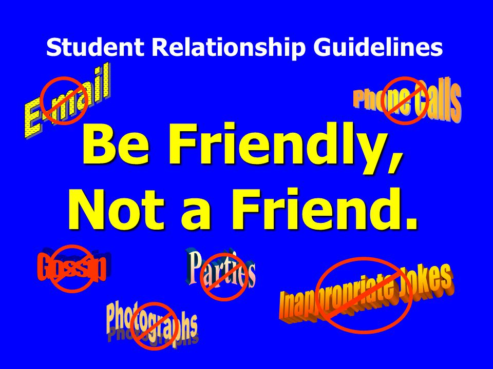 Be Friendly, Not a Friend. Student Relationship Guidelines