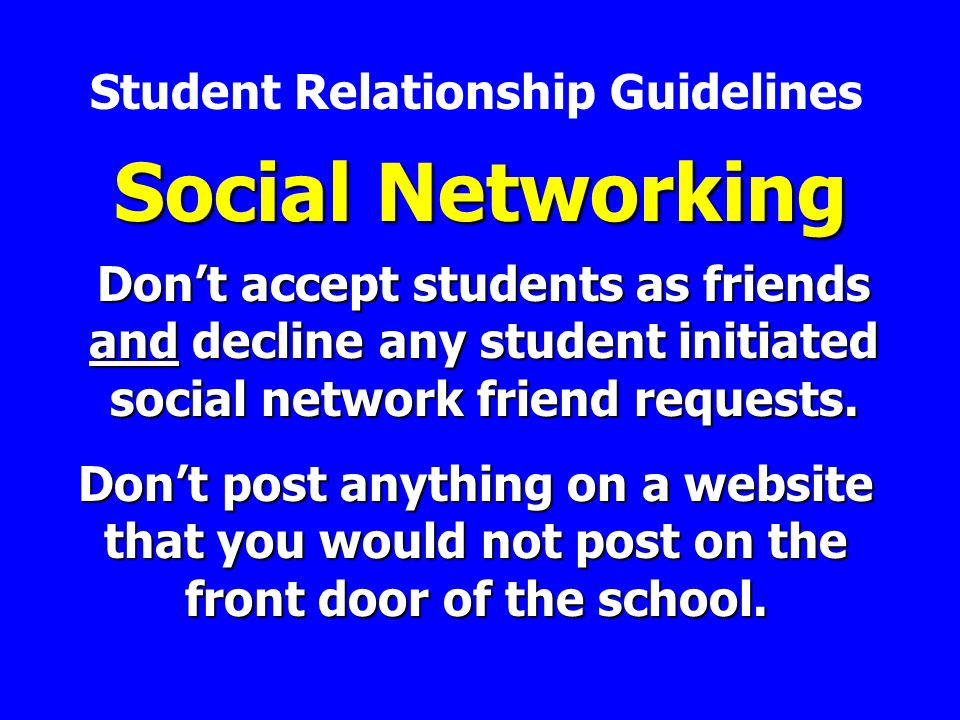 Social Networking Dont accept students as friends and decline any student initiated social network friend requests.