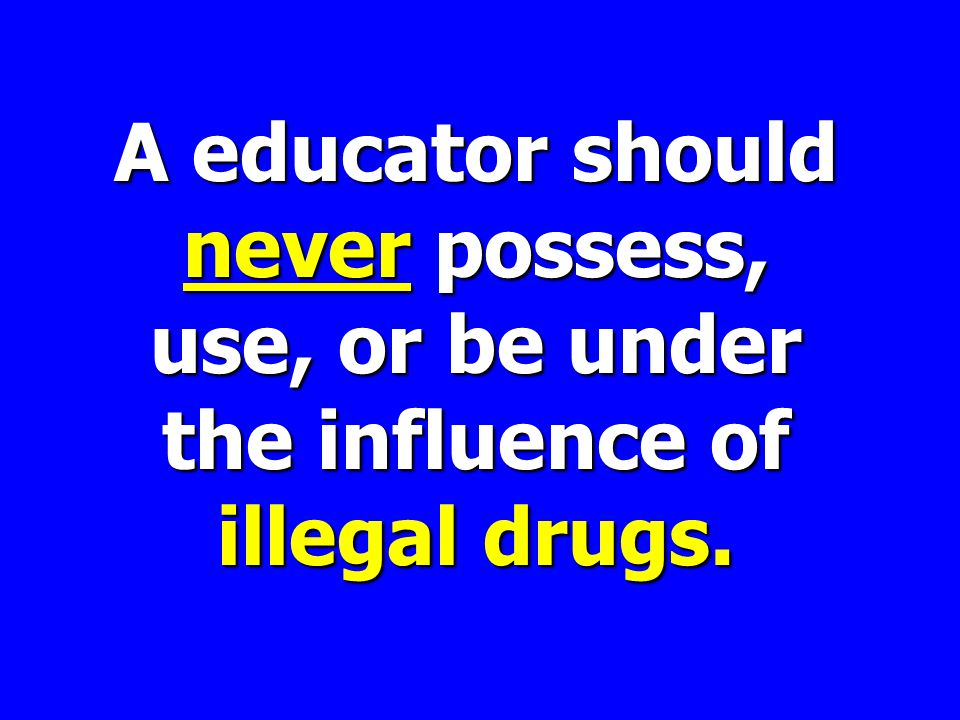 A educator should never possess, use, or be under the influence of illegal drugs.