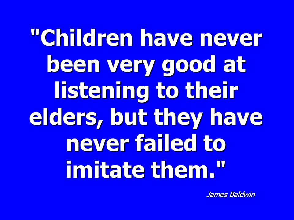 Children have never been very good at listening to their elders, but they have never failed to imitate them. James Baldwin