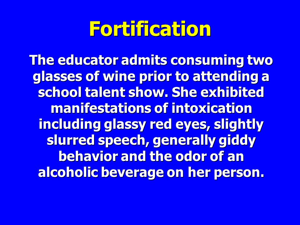 Fortification The educator admits consuming two glasses of wine prior to attending a school talent show.