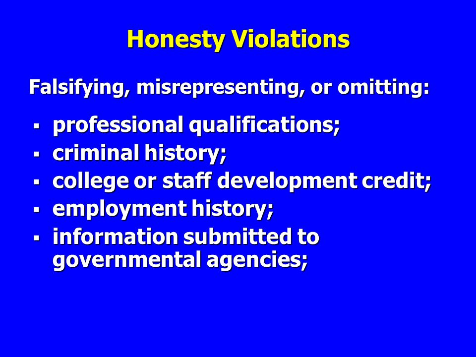 Honesty Violations Falsifying, misrepresenting, or omitting: professional qualifications; professional qualifications; criminal history; criminal history; college or staff development credit; college or staff development credit; employment history; employment history; information submitted to governmental agencies; information submitted to governmental agencies;