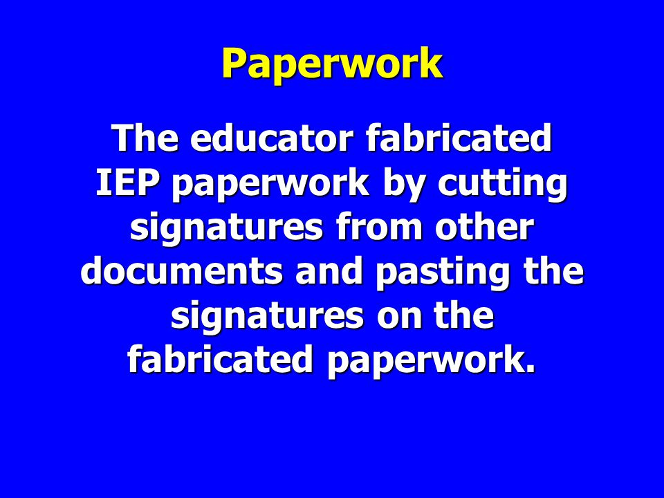 Paperwork The educator fabricated IEP paperwork by cutting signatures from other documents and pasting the signatures on the fabricated paperwork.
