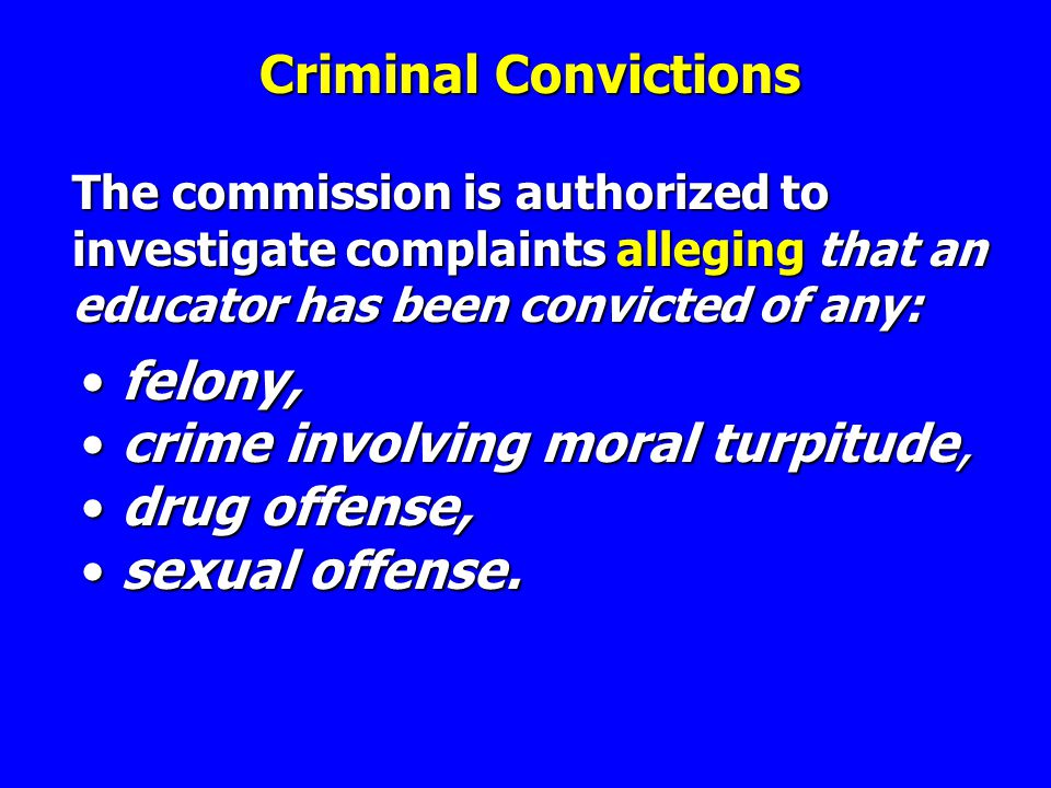 Criminal Convictions The commission is authorized to investigate complaints alleging that an educator has been convicted of any: felony,felony, crime involving moral turpitude,crime involving moral turpitude, drug offense,drug offense, sexual offense.sexual offense.