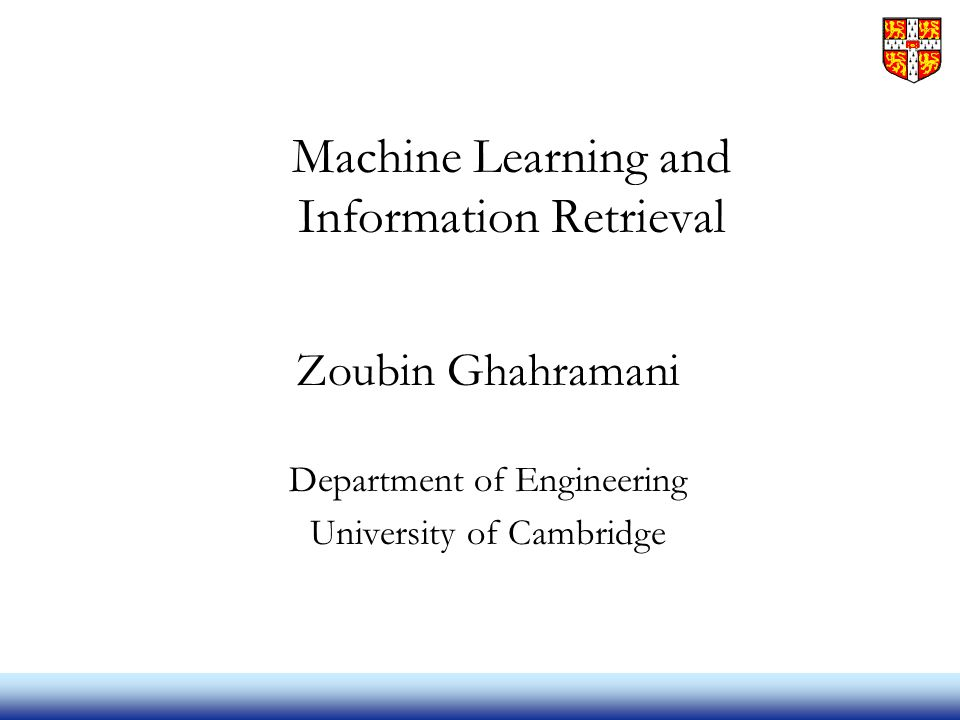 Machine Learning and Information Retrieval Zoubin Ghahramani Department of Engineering University of Cambridge