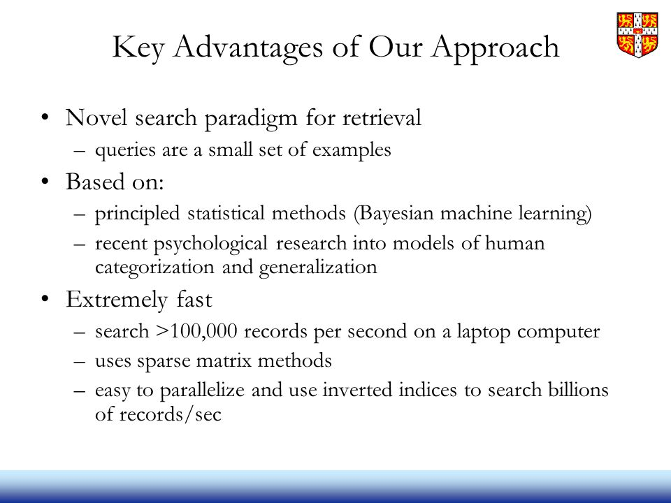 Key Advantages of Our Approach Novel search paradigm for retrieval –queries are a small set of examples Based on: –principled statistical methods (Bayesian machine learning) –recent psychological research into models of human categorization and generalization Extremely fast –search >100,000 records per second on a laptop computer –uses sparse matrix methods –easy to parallelize and use inverted indices to search billions of records/sec