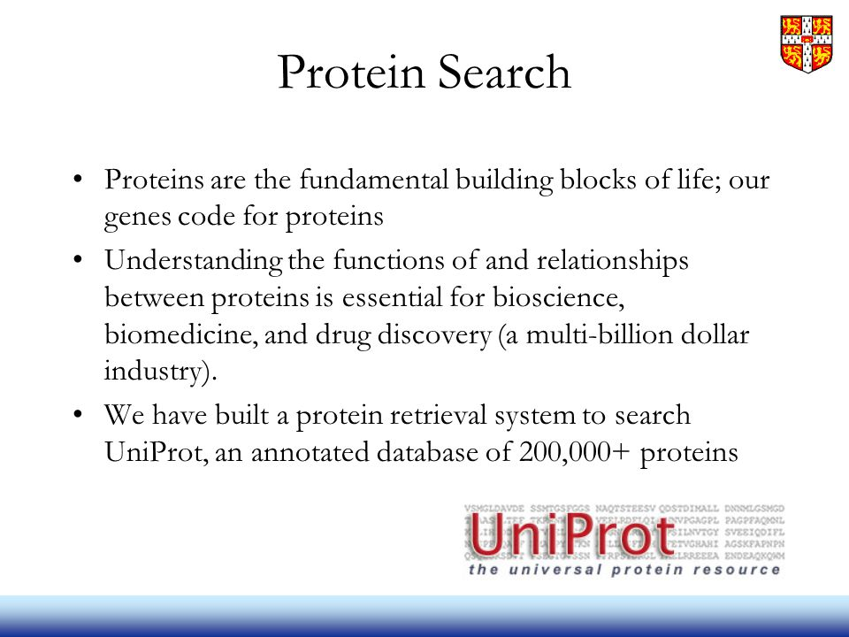 Protein Search Proteins are the fundamental building blocks of life; our genes code for proteins Understanding the functions of and relationships between proteins is essential for bioscience, biomedicine, and drug discovery (a multi-billion dollar industry).