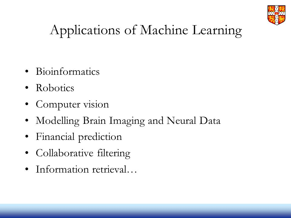 Applications of Machine Learning Bioinformatics Robotics Computer vision Modelling Brain Imaging and Neural Data Financial prediction Collaborative filtering Information retrieval…