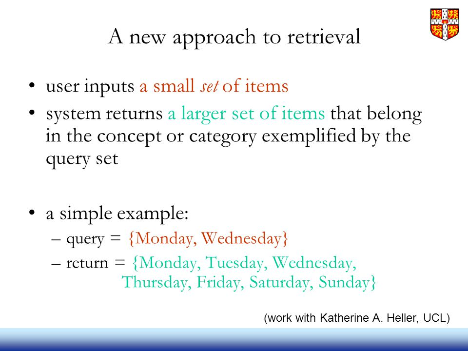 A new approach to retrieval user inputs a small set of items system returns a larger set of items that belong in the concept or category exemplified by the query set a simple example: –query = {Monday, Wednesday} –return = {Monday, Tuesday, Wednesday, Thursday, Friday, Saturday, Sunday} (work with Katherine A.
