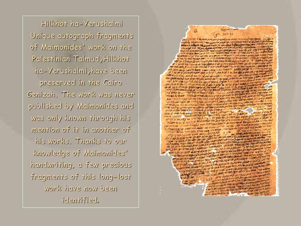 Hilkhot ha-Yerushalmi Unique autograph fragments of Maimonides work on the Palestinian Talmud, Hilkhot ha-Yerushalmi, have been preserved in the Cairo Genizah.
