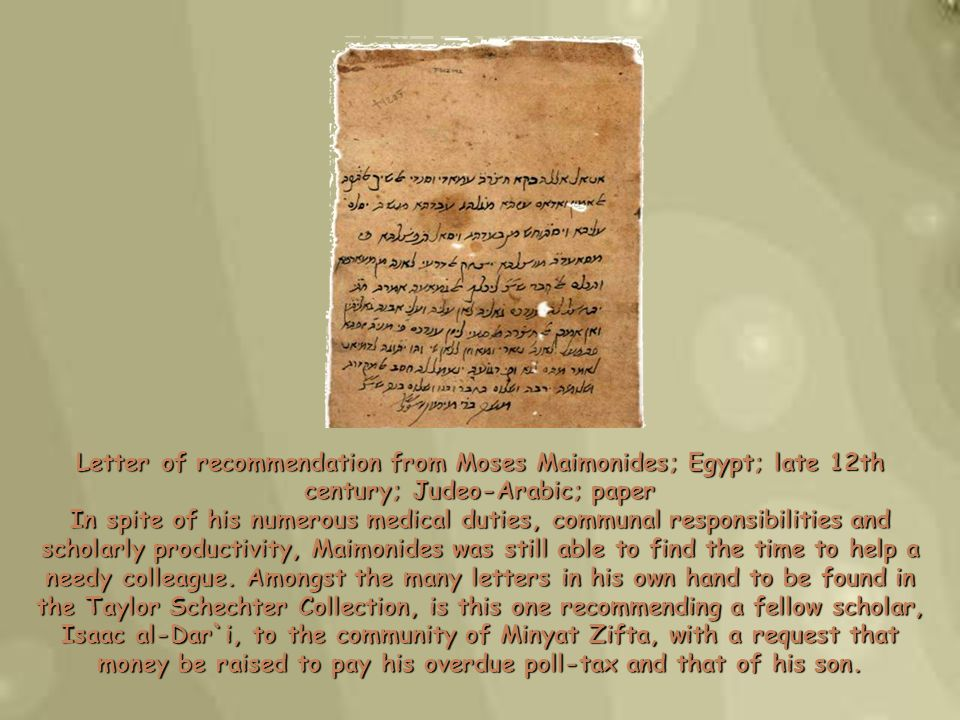 Letter of recommendation from Moses Maimonides; Egypt; late 12th century; Judeo-Arabic; paper In spite of his numerous medical duties, communal responsibilities and scholarly productivity, Maimonides was still able to find the time to help a needy colleague.