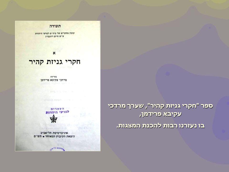 ספר חקרי גניזת קהיר , שערך מרדכי עקיבא פרידמן, בו נעזרנו רבות להכנת המצגות.