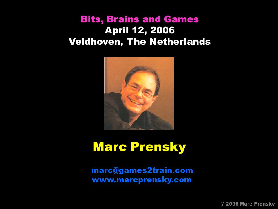 Marc Prensky marc@games2train.com www.marcprensky.com Bits, Brains and Games April 12, 2006 Veldhoven, The Netherlands © 2006 Marc Prensky
