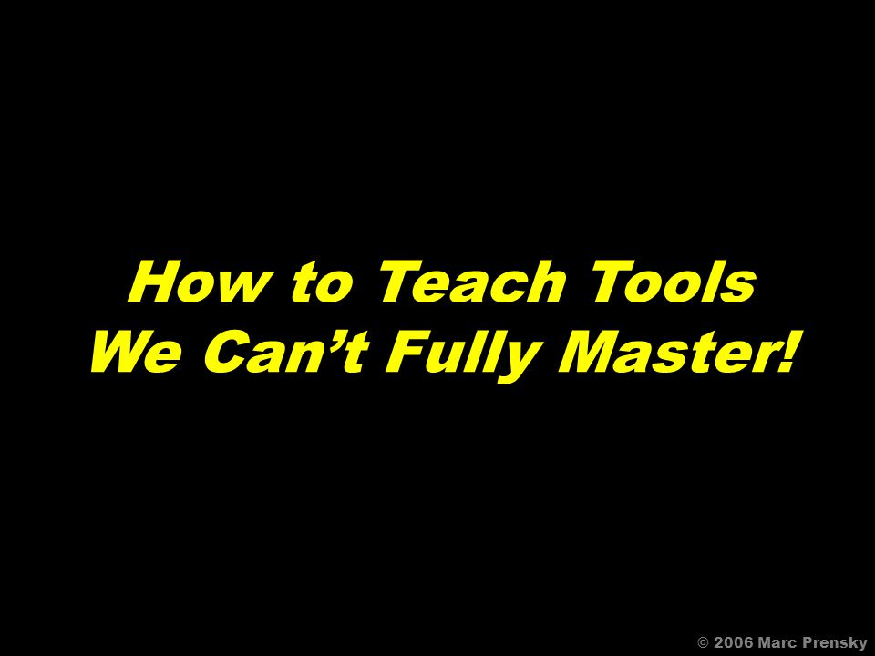 © 2006 Marc Prensky Todays teachers need to know