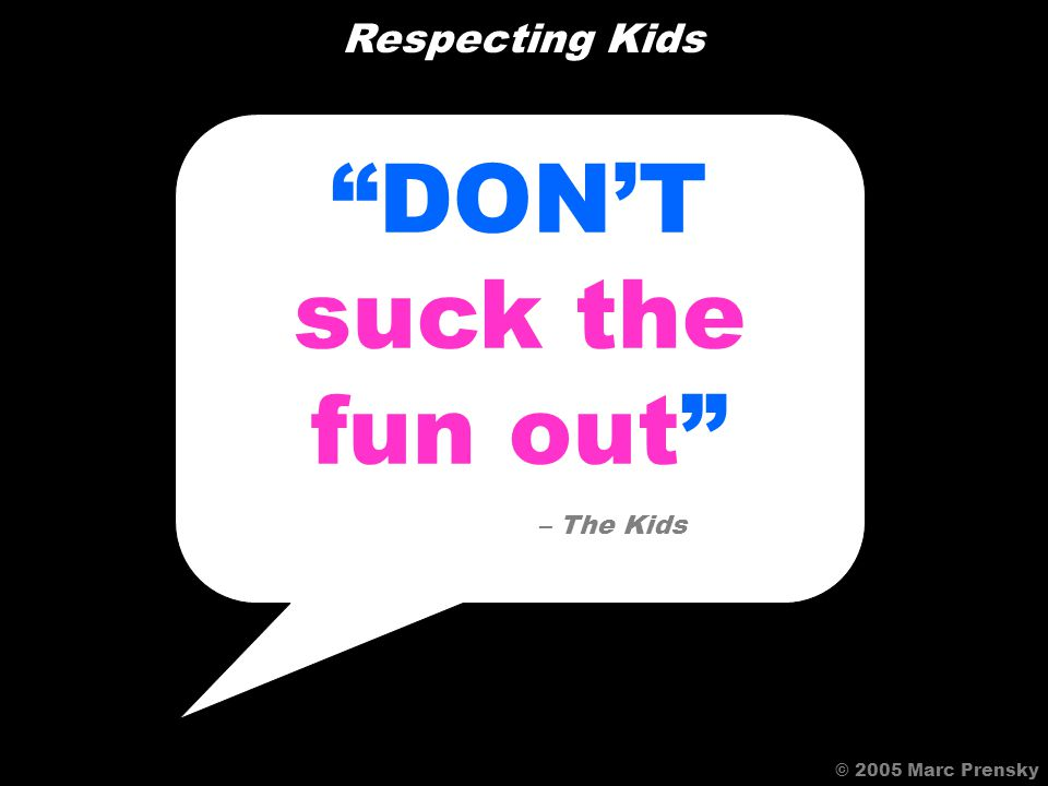 Whenever you add an instructional designer, they suck the fun out – A Game Designer © 2005 Marc Prensky Respecting Kids