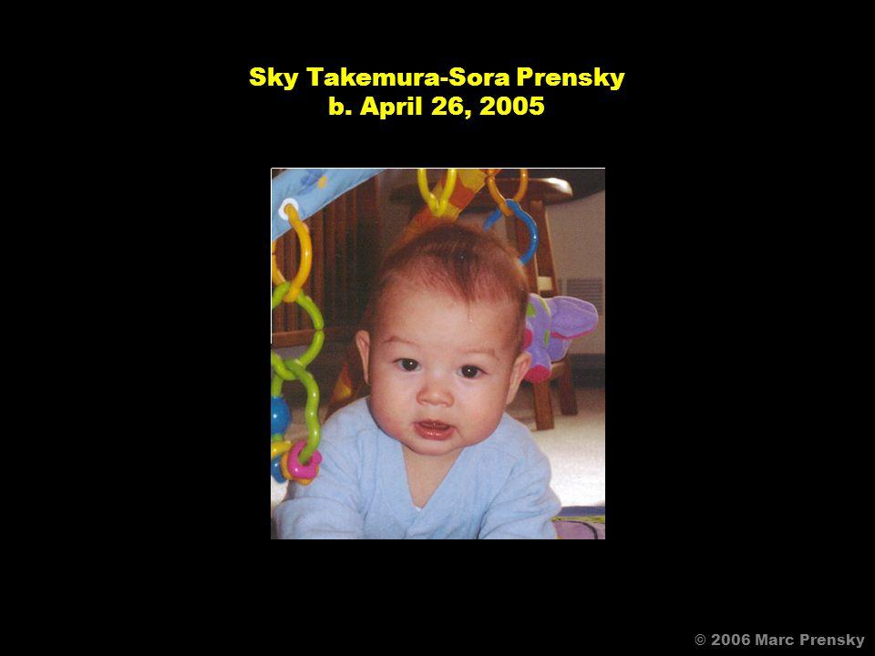 © 2006 Marc Prensky Sky Takemura-Sora Prensky b. April 26, 2005