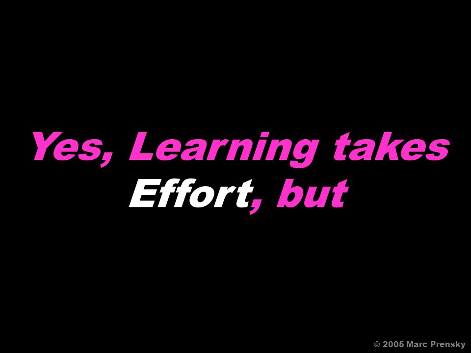 Learning Takes Work © 2005 Marc Prensky Agree?Disagree?
