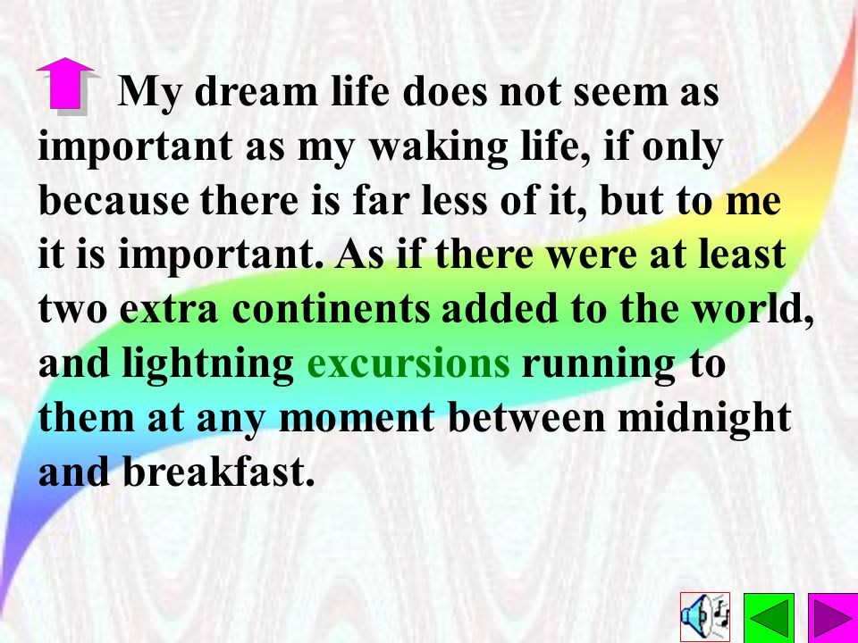 My dream life does not seem as important as my waking life, if only because there is far less of it, but to me it is important.