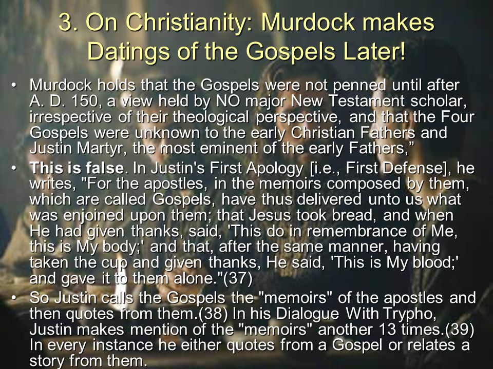 3. On Christianity: Murdock makes Datings of the Gospels Later! Murdock holds that the Gospels were not penned until after A. D. 150, a view held by N