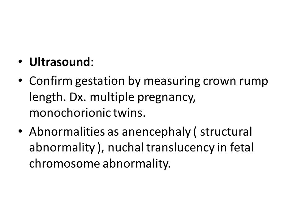 Ultrasound: Confirm gestation by measuring crown rump length. Dx. multiple pregnancy, monochorionic twins. Abnormalities as anencephaly ( structural a