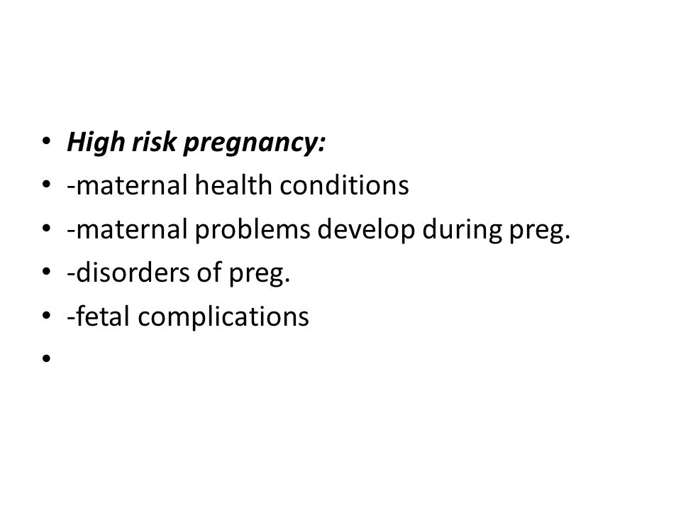 High risk pregnancy: -maternal health conditions -maternal problems develop during preg. -disorders of preg. -fetal complications