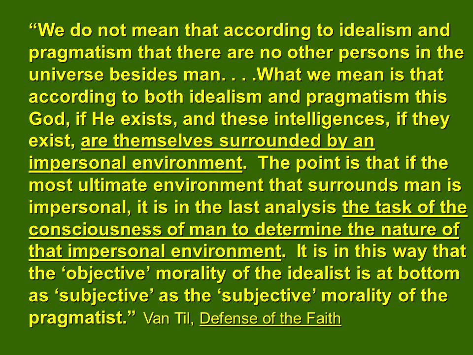We do not mean that according to idealism and pragmatism that there are no other persons in the universe besides man....What we mean is that according to both idealism and pragmatism this God, if He exists, and these intelligences, if they exist, are themselves surrounded by an impersonal environment.